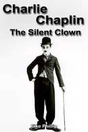 Charlie Chaplin: The Silent Clown ebook by Eike Phillip