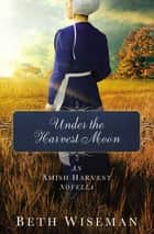 Under the Harvest Moon - An Amish Harvest Novella ebook by Beth Wiseman