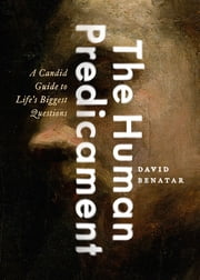 The Human Predicament - A Candid Guide to Life's Biggest Questions ebook by David Benatar