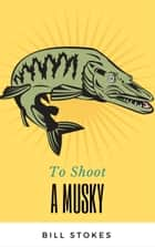 To Shoot a Musky ebook by Bill Stokes