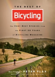 The Best of Bicycling: The Very Best Stories from the First 50 Years of Bicycling Magazine - The Very Best Stories from the First 50 Years of Bicycling Magazine ebook by Peter Flax;Editors of Bicycling