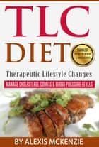 TLC Diet: Manage Cholesterol Counts & Blood Pressure Levels! ebook by