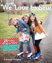 We Love to Sew (Fixed Layout Format) - 28 Pretty Things to Make: Jewelry, Headbands, Softies, T-shirts, Pillows, Bags & More ebook by Annabel Wrigley