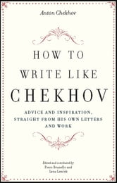How to Write Like Chekhov - Advice and Inspiration, Straight from His Own Letters and Work ebook by Anton Chekhov