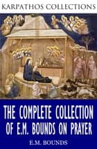 The Complete Collection of E.M Bounds on Prayer ebook by E.M. Bounds