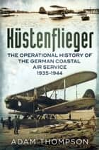 Kustenflieger - The Operational History of the German Naval Air Service 1935-1944 ebook by Adam Thompson