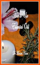 How to Use Essential Oils ebook by Miriam Kinai