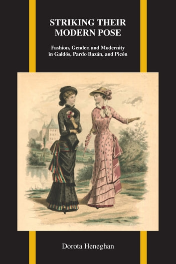 Striking Their Modern Pose - Fashion, Gender, and Modernity in Galdós, Pardo Bazán, and Picón ebook by Dorota Heneghan