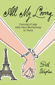 All My Loving - Coming of Age with Paul McCartney in Paris ebook by Beth Kaplan