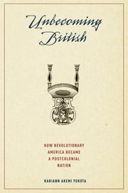 Unbecoming British - How Revolutionary America Became a Postcolonial Nation ebook by Kariann Akemi Yokota