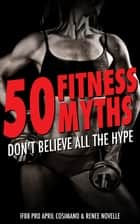 50 Fitness Myths: Don't Believe All the Hype ebook by cproductions