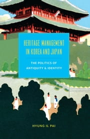 Heritage Management in Korea and Japan - The Politics of Antiquity and Identity ebook by Hyung Il Pai
