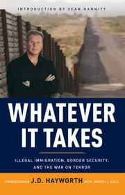 Whatever It Takes - Illegal Immigration, Border Security, and the War on Terror ebook by J. D. Hayworth,Joe Eule