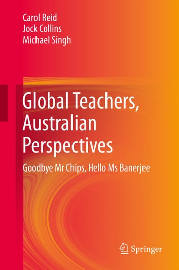 Global Teachers, Australian Perspectives - Goodbye Mr Chips, Hello Ms Banerjee ebook by Carol Reid,Jock Collins,Michael Singh
