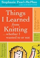 Things I Learned From Knitting ebook by Stephanie Pearl-McPhee