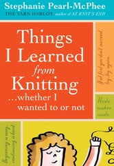 Things I Learned From Knitting - ...whether I wanted to or not ebook by Stephanie Pearl-McPhee