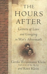 The Hours After - Letters of Love and Longing in War's Aftermath ebook by Gerda Weissmann Klein,Kurt Klein
