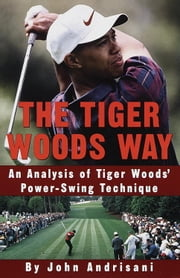 The Tiger Woods Way - An Analysis of Tiger Woods' Power-Swing Technique ebook by John Andrisani