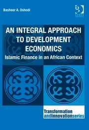 An Integral Approach to Development Economics - Islamic Finance in an African Context ebook by Dr Basheer A Oshodi,Professor Ronnie Lessem,Dr Alexander Schieffer