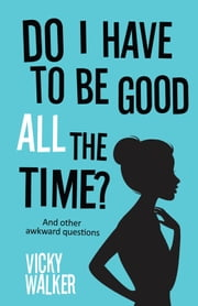 Do I Have To Be Good All The Time? - ...and other awkward questions ebook by Vicky Walker