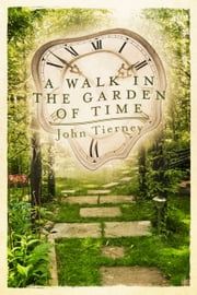 A Walk in the Garden of Time ebook by John Tierney