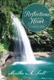 Reflections from the Heart - A Collection of Poems ebook by Martha A.Scott
