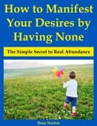 How to Manifest Your Desires by Having None: The Simple Secret to Real Abundance ebook by Beau Norton