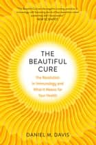 The Beautiful Cure - The Revolution in Immunology and What It Means for Your Health eBook by Daniel M. Davis