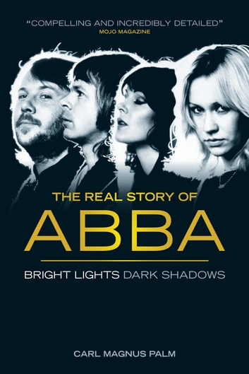 Bright Lights, Dark Shadows: The Real Story of ABBA ebook by Carl Magnus Palm