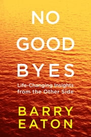No Goodbyes - Life-Changing Insights from the Other Side ebook by Barry Eaton