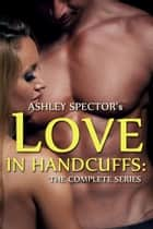 Love In Handcuffs: The Complete Series ebook by Ashley Spector
