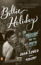 Billie Holiday - The Musician and the Myth ebook by John Szwed