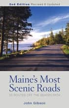 Maine's Most Scenic Roads - 25 Routes off the Beaten Path ebook by John Gibson