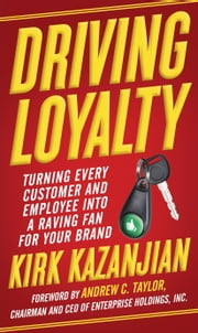 Driving Loyalty - Turning Every Customer and Employee into a Raving Fan for Your Brand ebook by Kirk Kazanjian