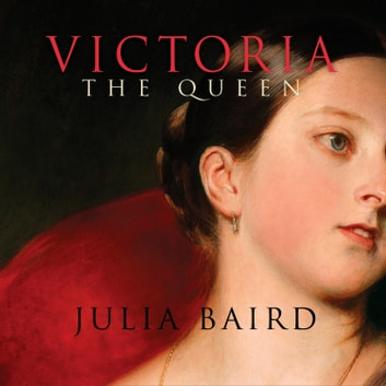 Victoria The Queen - An Intimate Biography of the Woman Who Ruled an Empire audiobook by Julia Baird