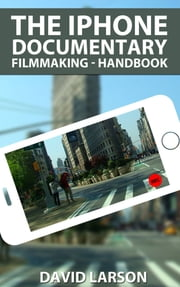 The iPhone Documentary Filmmaking: Handbook ebook by David Larson