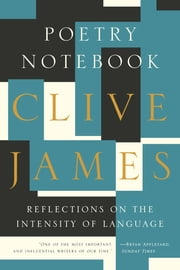 Poetry Notebook: Reflections on the Intensity of Language ebook by Clive James
