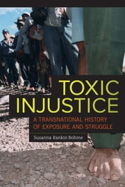 Toxic Injustice - A Transnational History of Exposure and Struggle ebook by Susanna Rankin Bohme