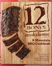 12 Bones Smokehouse - A Mountain BBQ Cookbook ebook by Bryan King,Angela King,Shane Heavner