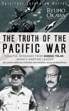 The Truth of the Pacific War - Soulful Messages from Hideki Tojo, Japan's Wartime Leader ebook by Ryuho Okawa