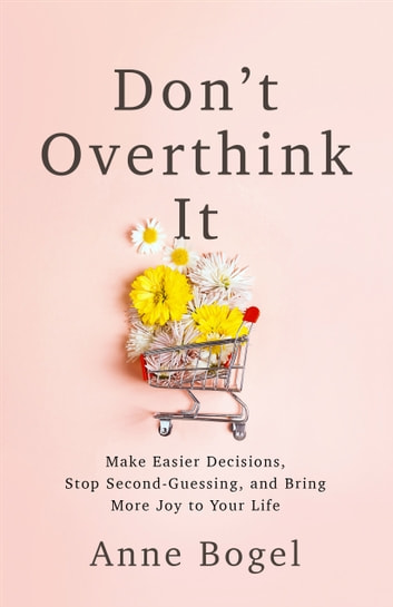 Don't Overthink It - Make Easier Decisions, Stop Second-Guessing, and Bring More Joy to Your Life ebook by Anne Bogel