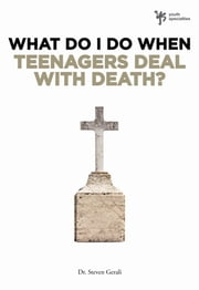 What Do I Do When Teenagers Deal with Death? ebook by Steven Gerali