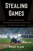 Stealing Games - How John McGraw Transformed Baseball with the 1911 New York Giants ebook by Maury Klein