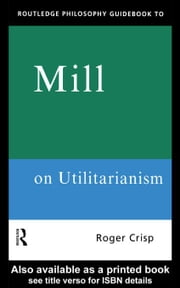 Routledge Philosophy GuideBook to Mill on Utilitarianism ebook by Crisp, Roger
