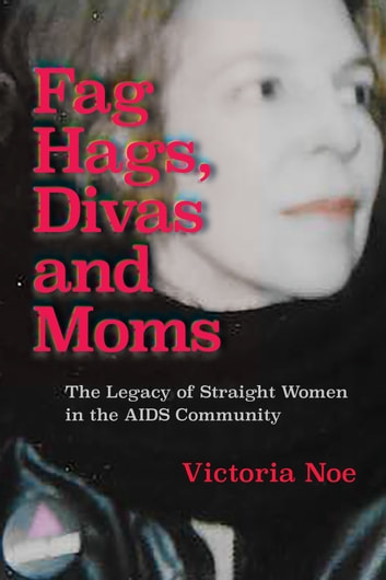 Fag Hags, Divas and Moms - The Legacy of Straight Women in the AIDS Community ebook by Victoria Noe