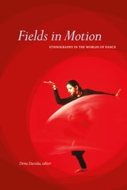 Fields in Motion - Ethnography in the Worlds of Dance ebook by Dena Davida