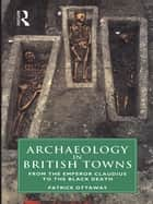 Archaeology in British Towns - From the Emperor Claudius to the Black Death ebook by Patrick Ottaway
