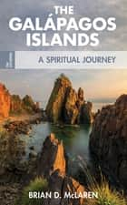 The Galapagos Islands - A Spiritual Journey eBook by Brian D. McLaren