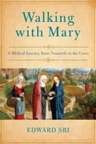 Walking with Mary - A Biblical Journey from Nazareth to the Cross ebook by Edward Sri