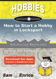 How to Start a Hobby in Locksport - How to Start a Hobby in Locksport ebook by Yajaira Hobson
